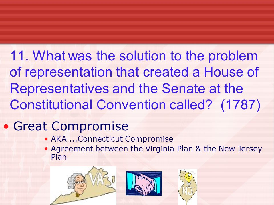 11. What was the solution to the problem of representation that created a House of Representatives and the Senate at the Constitutional Convention cal