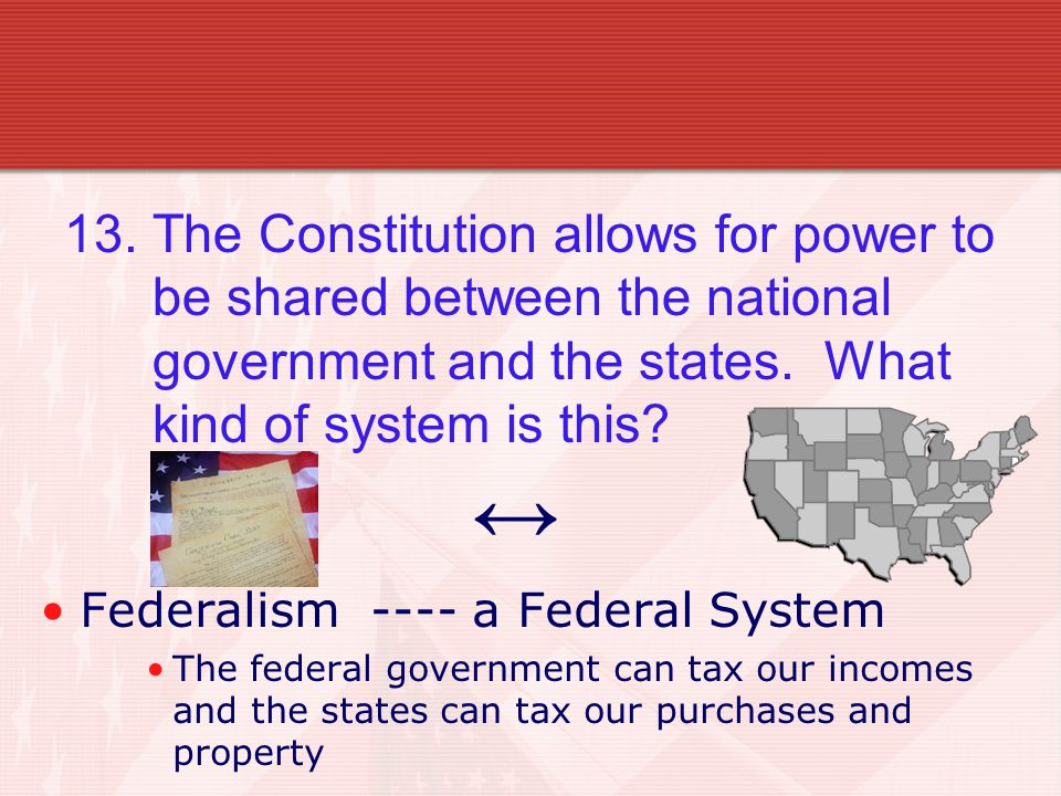 13. The Constitution allows for power to be shared between the national government and the states.