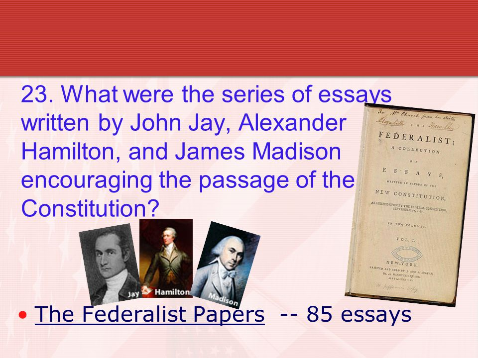 23. What were the series of essays written by John Jay, Alexander Hamilton, and James Madison encouraging the passage of the Constitution? The Federal