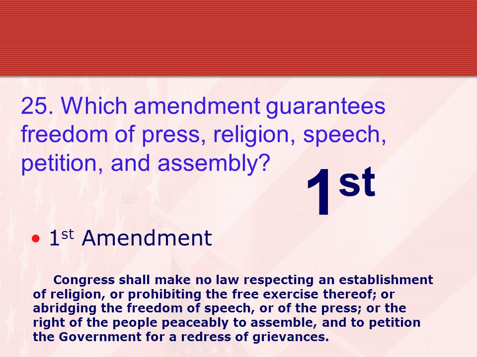 25. Which amendment guarantees freedom of press, religion, speech, petition, and assembly.