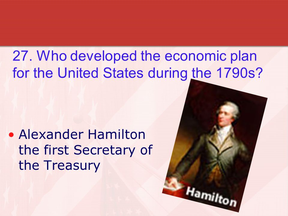27. Who developed the economic plan for the United States during the 1790s.