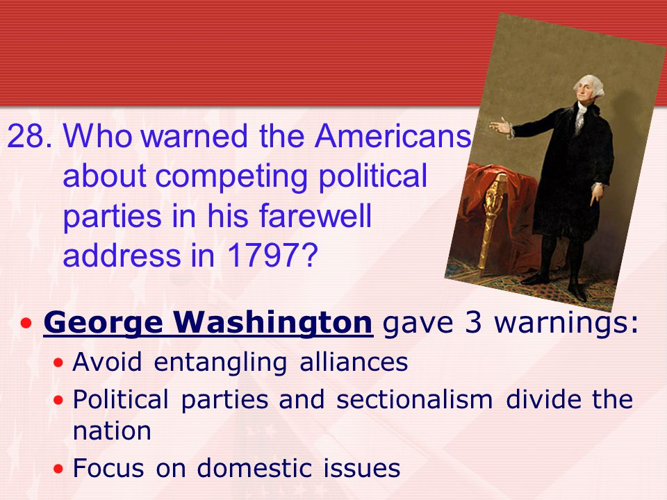 28. Who warned the Americans about competing political parties in his farewell address in 1797.