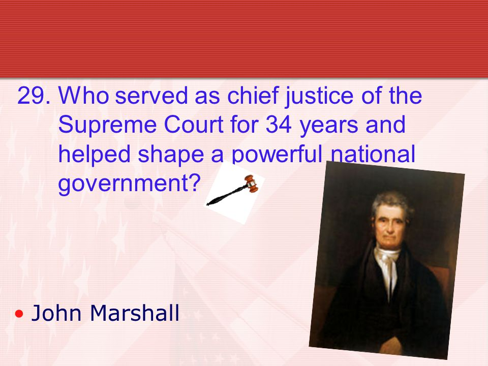 29. Who served as chief justice of the Supreme Court for 34 years and helped shape a powerful national government? John Marshall