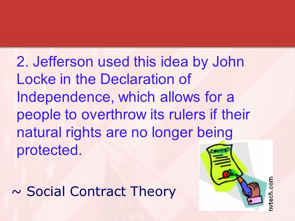 2. Jefferson used this idea by John Locke in the Declaration of Independence, which allows for a people to overthrow its rulers if their natural right