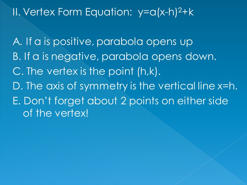 II. Vertex Form Equation: y=a(x-h) 2 +k A. If a is positive, parabola opens up B. If a is negative, parabola opens down. C. The vertex is the point (h
