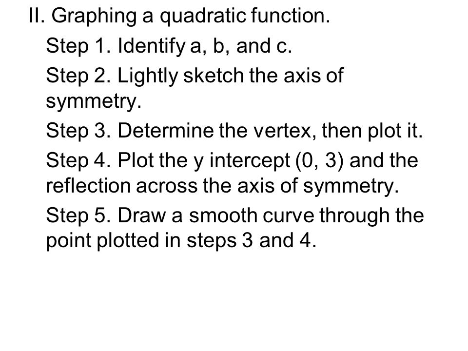 II. Graphing a quadratic function. Step 1. Identify a, b, and c. Step 2. Lightly sketch the axis of symmetry. Step 3. Determine the vertex, then plot