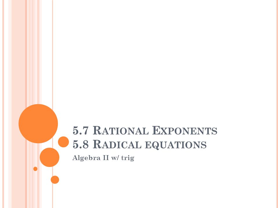 5.7 R ATIONAL E XPONENTS 5.8 R ADICAL EQUATIONS Algebra II w/ trig