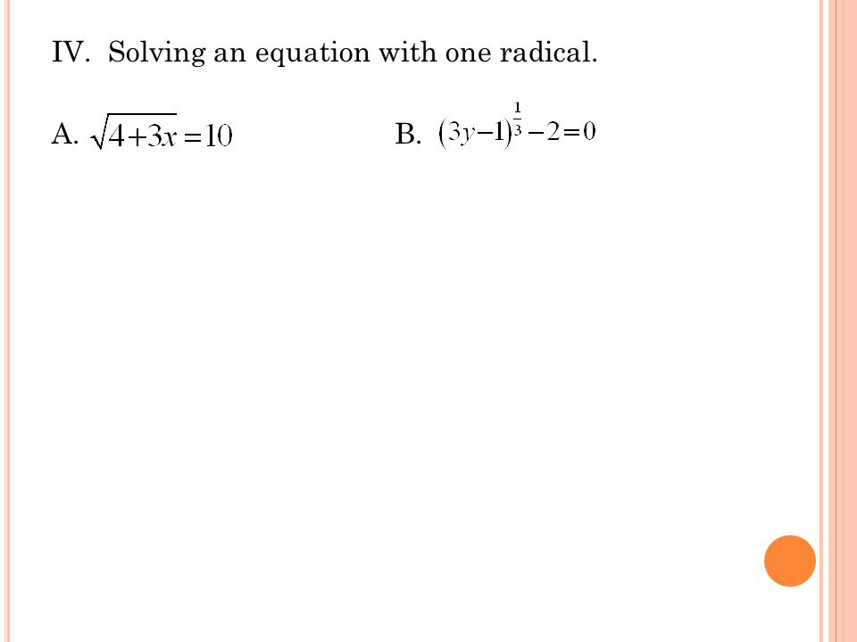 IV. Solving an equation with one radical. A.B.
