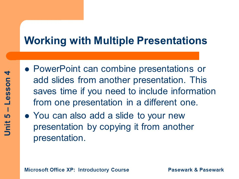 Unit 5 – Lesson 4 Microsoft Office XP: Introductory Course Pasewark & Pasewark Working with Multiple Presentations PowerPoint can combine presentation