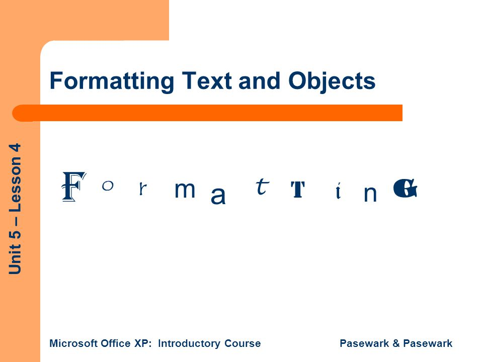 Unit 5 – Lesson 4 Microsoft Office XP: Introductory Course Pasewark & Pasewark Formatting Text and Objects F o rm a t t i n g