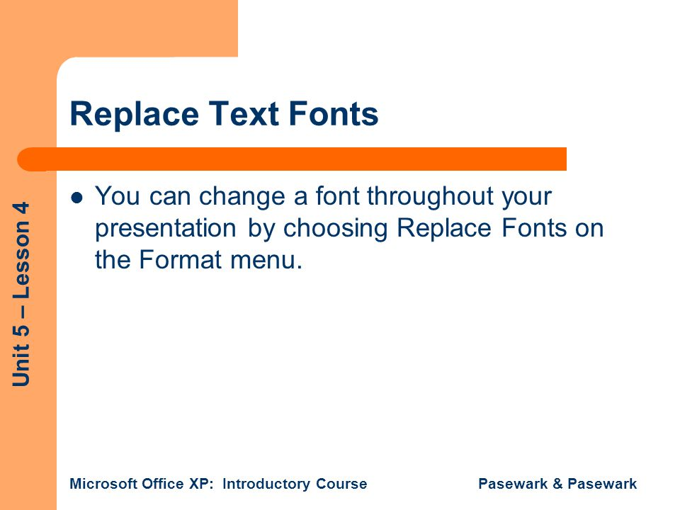 Unit 5 – Lesson 4 Microsoft Office XP: Introductory Course Pasewark & Pasewark Replace Text Fonts You can change a font throughout your presentation by choosing Replace Fonts on the Format menu.