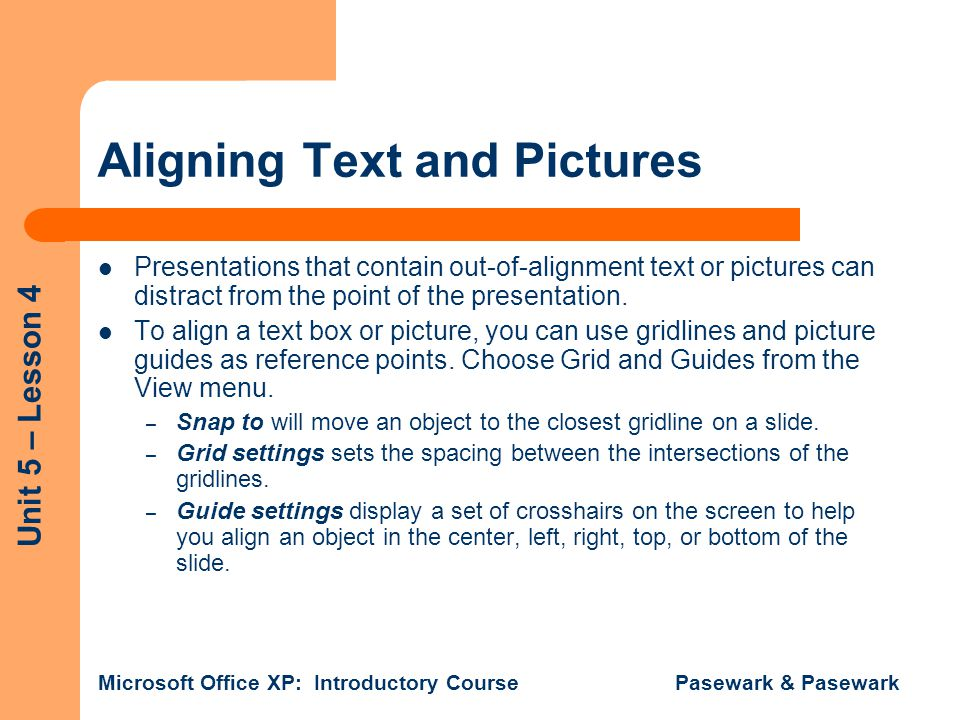 Unit 5 – Lesson 4 Microsoft Office XP: Introductory Course Pasewark & Pasewark Aligning Text and Pictures Presentations that contain out-of-alignment