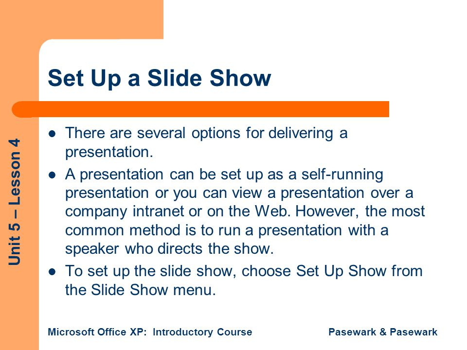 Unit 5 – Lesson 4 Microsoft Office XP: Introductory Course Pasewark & Pasewark Set Up a Slide Show There are several options for delivering a presentation.