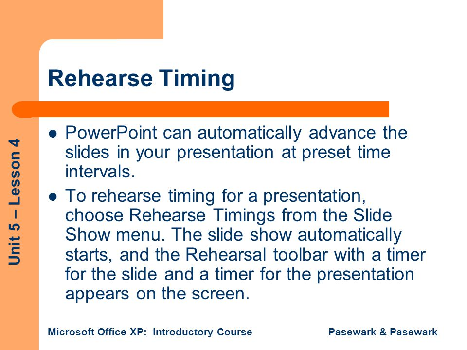 Unit 5 – Lesson 4 Microsoft Office XP: Introductory Course Pasewark & Pasewark Rehearse Timing PowerPoint can automatically advance the slides in your