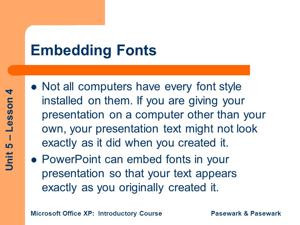 Unit 5 – Lesson 4 Microsoft Office XP: Introductory Course Pasewark & Pasewark Embedding Fonts Not all computers have every font style installed on them.