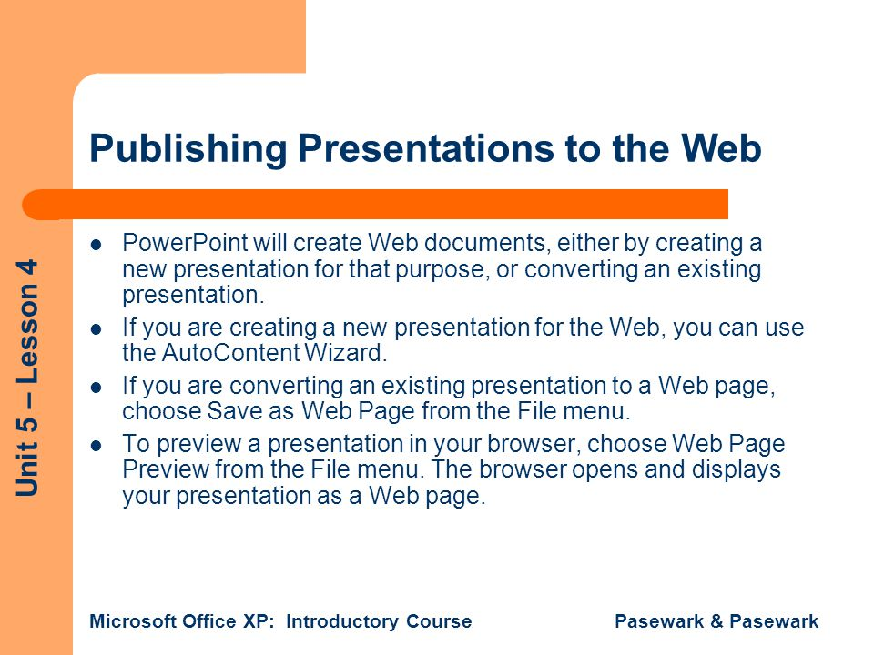 Unit 5 – Lesson 4 Microsoft Office XP: Introductory Course Pasewark & Pasewark Publishing Presentations to the Web PowerPoint will create Web documents, either by creating a new presentation for that purpose, or converting an existing presentation.