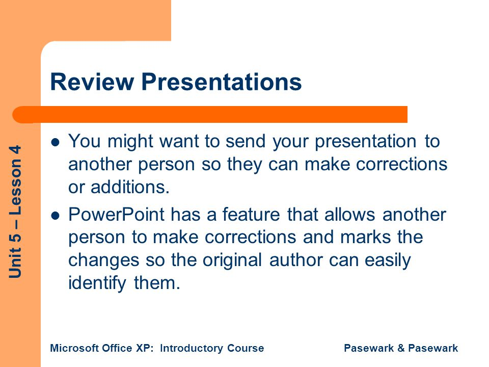Unit 5 – Lesson 4 Microsoft Office XP: Introductory Course Pasewark & Pasewark Review Presentations You might want to send your presentation to anothe