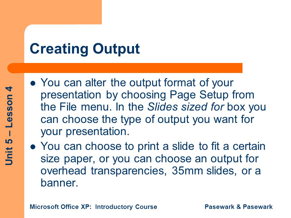 Unit 5 – Lesson 4 Microsoft Office XP: Introductory Course Pasewark & Pasewark Creating Output You can alter the output format of your presentation by choosing Page Setup from the File menu.
