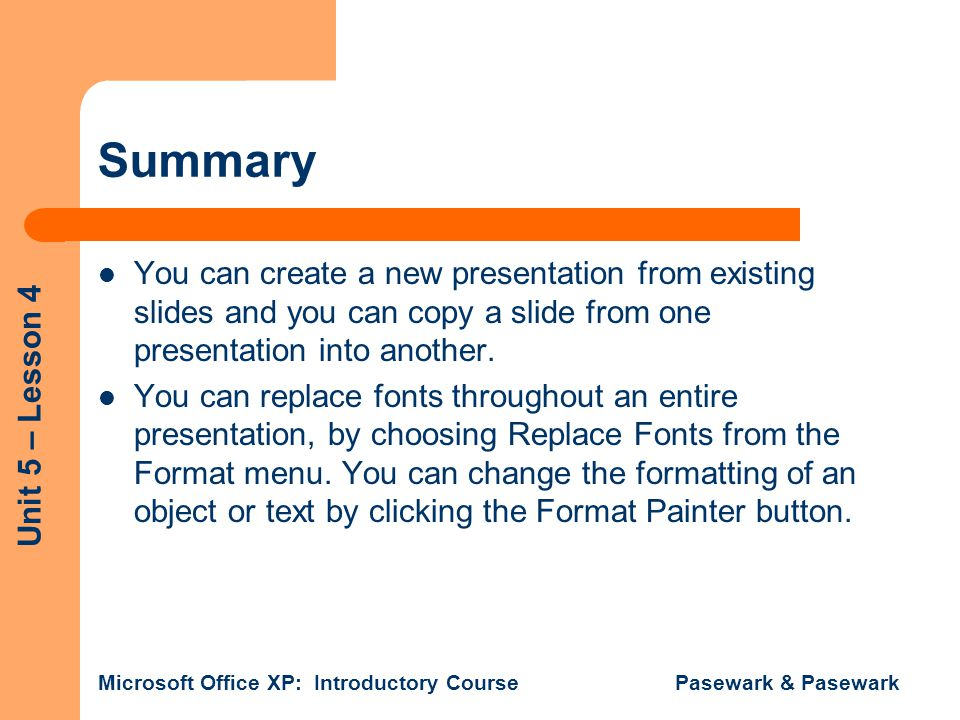 Unit 5 – Lesson 4 Microsoft Office XP: Introductory Course Pasewark & Pasewark Summary You can create a new presentation from existing slides and you can copy a slide from one presentation into another.