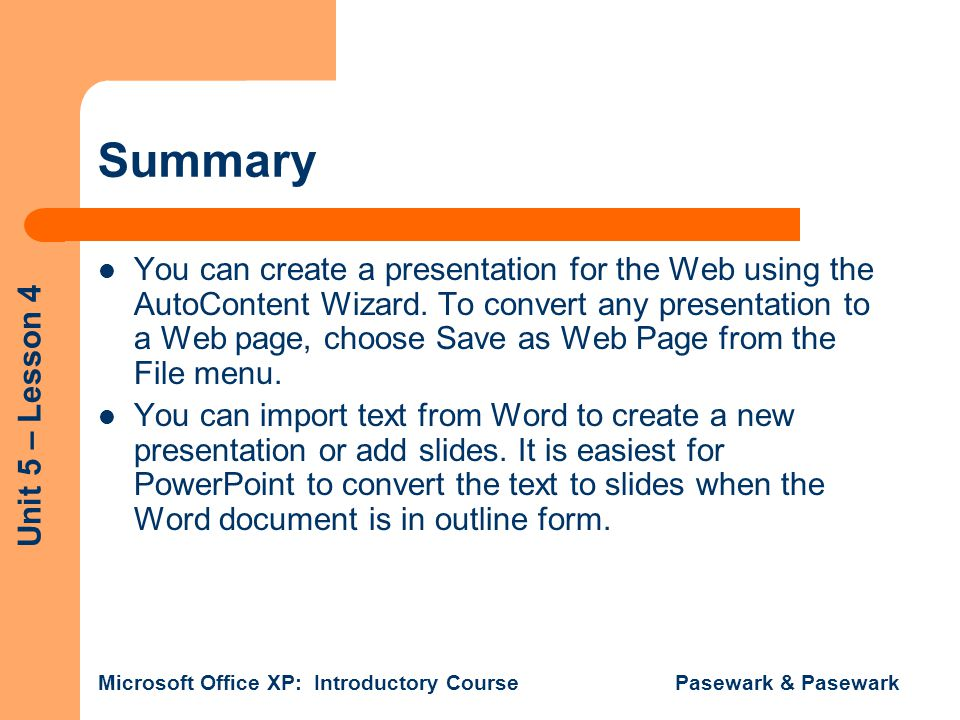 Unit 5 – Lesson 4 Microsoft Office XP: Introductory Course Pasewark & Pasewark Summary You can create a presentation for the Web using the AutoContent Wizard.