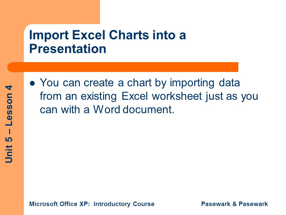 Unit 5 – Lesson 4 Microsoft Office XP: Introductory Course Pasewark & Pasewark Import Excel Charts into a Presentation You can create a chart by importing data from an existing Excel worksheet just as you can with a Word document.