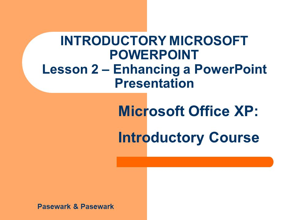 Unit 5 – Lesson 2 Microsoft Office XP: Introductory Course Pasewark & Pasewark Objectives Create a new presentation.
