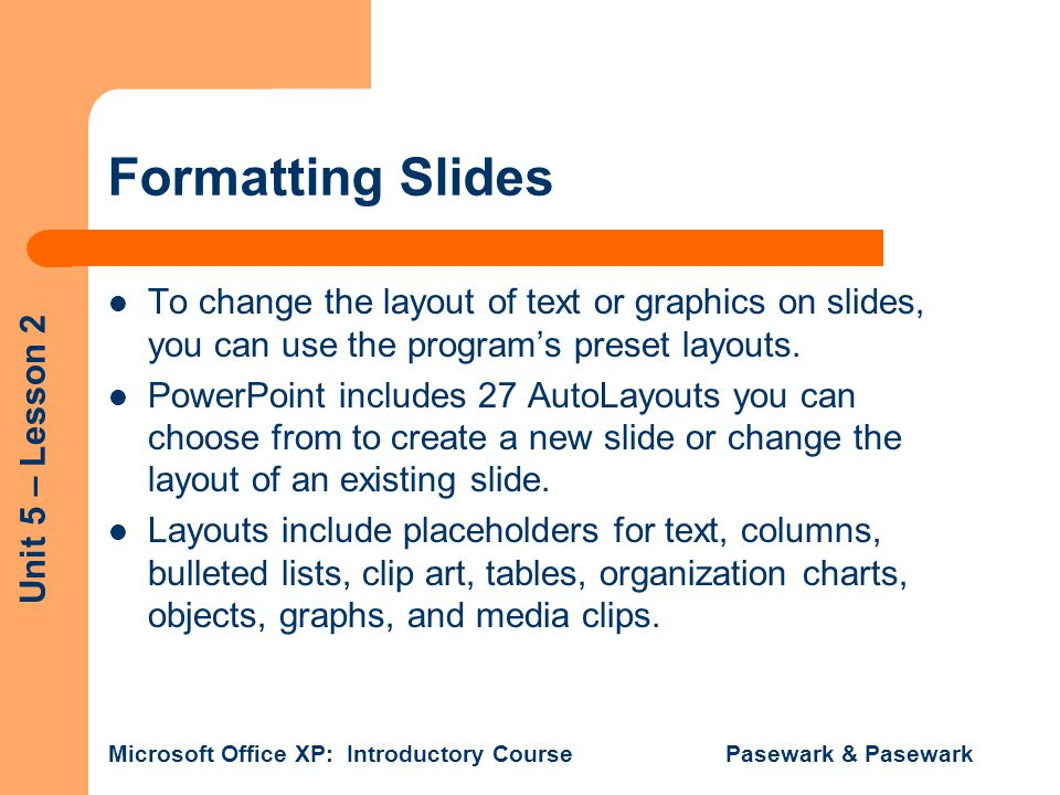 Unit 5 – Lesson 2 Microsoft Office XP: Introductory Course Pasewark & Pasewark Formatting Slides To change the layout of text or graphics on slides, y