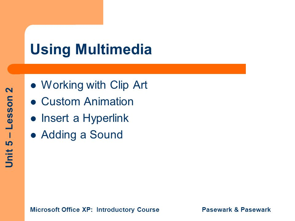 Unit 5 – Lesson 2 Microsoft Office XP: Introductory Course Pasewark & Pasewark Using Multimedia Working with Clip Art Custom Animation Insert a Hyperl