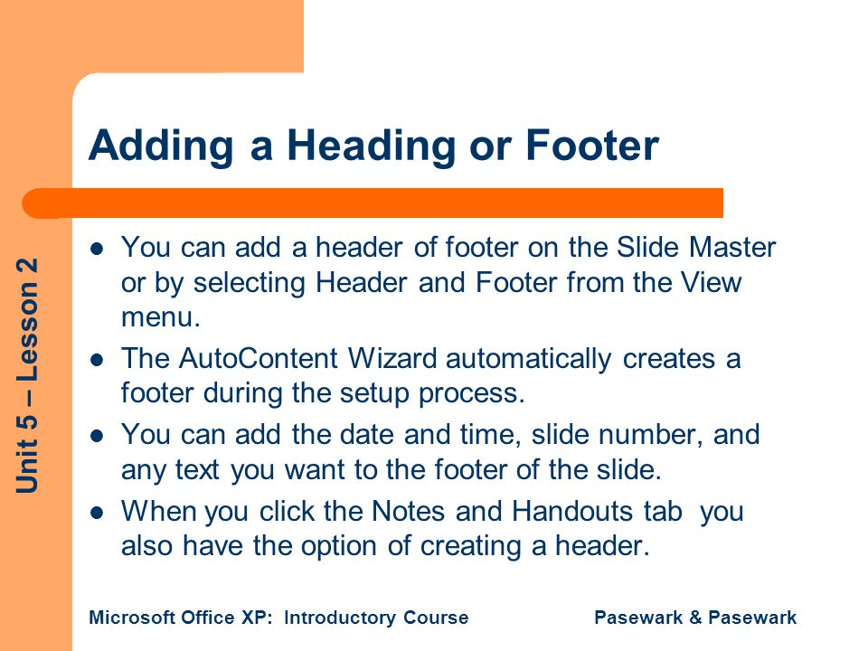 Unit 5 – Lesson 2 Microsoft Office XP: Introductory Course Pasewark & Pasewark Adding a Heading or Footer You can add a header of footer on the Slide