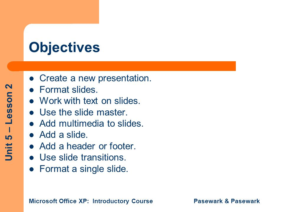 Unit 5 – Lesson 2 Microsoft Office XP: Introductory Course Pasewark & Pasewark Objectives Create a new presentation. Format slides. Work with text on