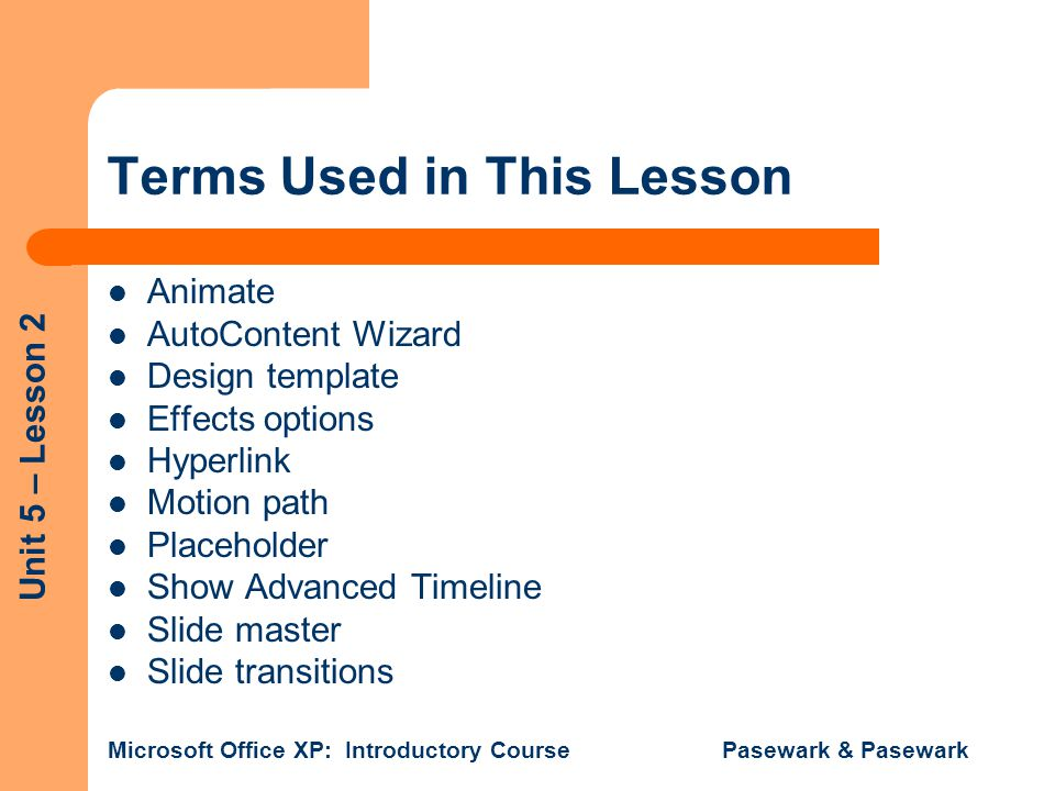 Unit 5 – Lesson 2 Microsoft Office XP: Introductory Course Pasewark & Pasewark Terms Used in This Lesson Animate AutoContent Wizard Design template Ef