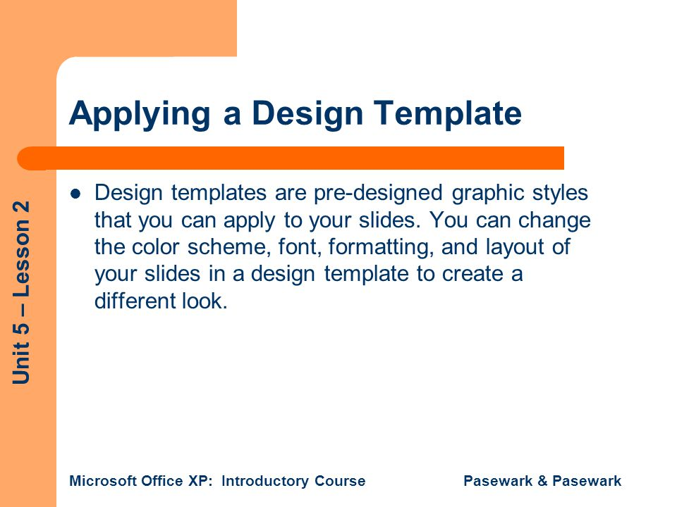 Unit 5 – Lesson 2 Microsoft Office XP: Introductory Course Pasewark & Pasewark Format a Single Slide You can use a design template to change the appearance of a single slide without changing the rest of the slides in the presentation.