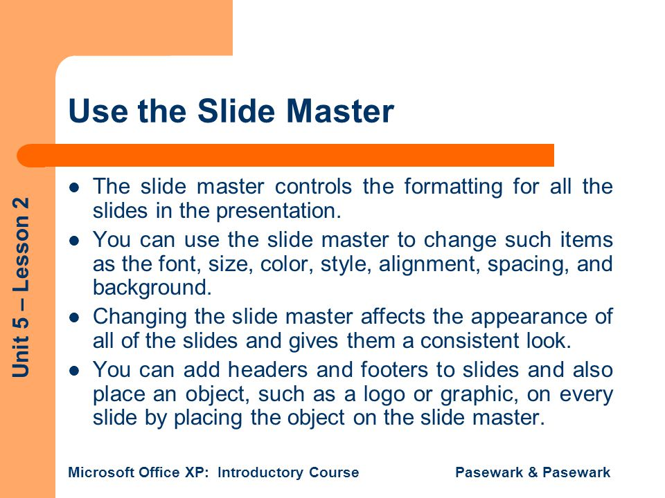 Unit 5 – Lesson 2 Microsoft Office XP: Introductory Course Pasewark & Pasewark Use the Slide Master The slide master controls the formatting for all t