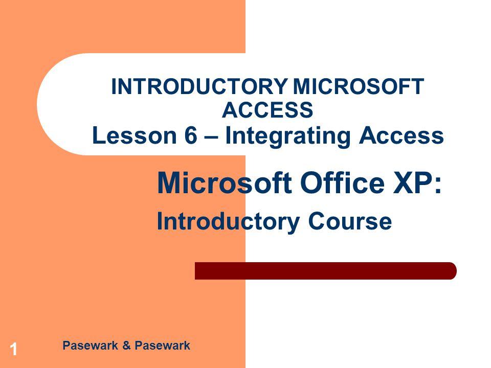 Pasewark & Pasewark Microsoft Office XP: Introductory Course 1 INTRODUCTORY MICROSOFT ACCESS Lesson 6 – Integrating Access
