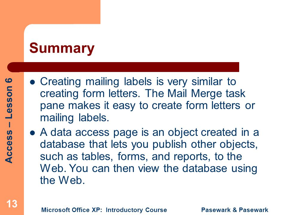Access – Lesson 6 Microsoft Office XP: Introductory Course Pasewark & Pasewark 13 Summary Creating mailing labels is very similar to creating form letters.