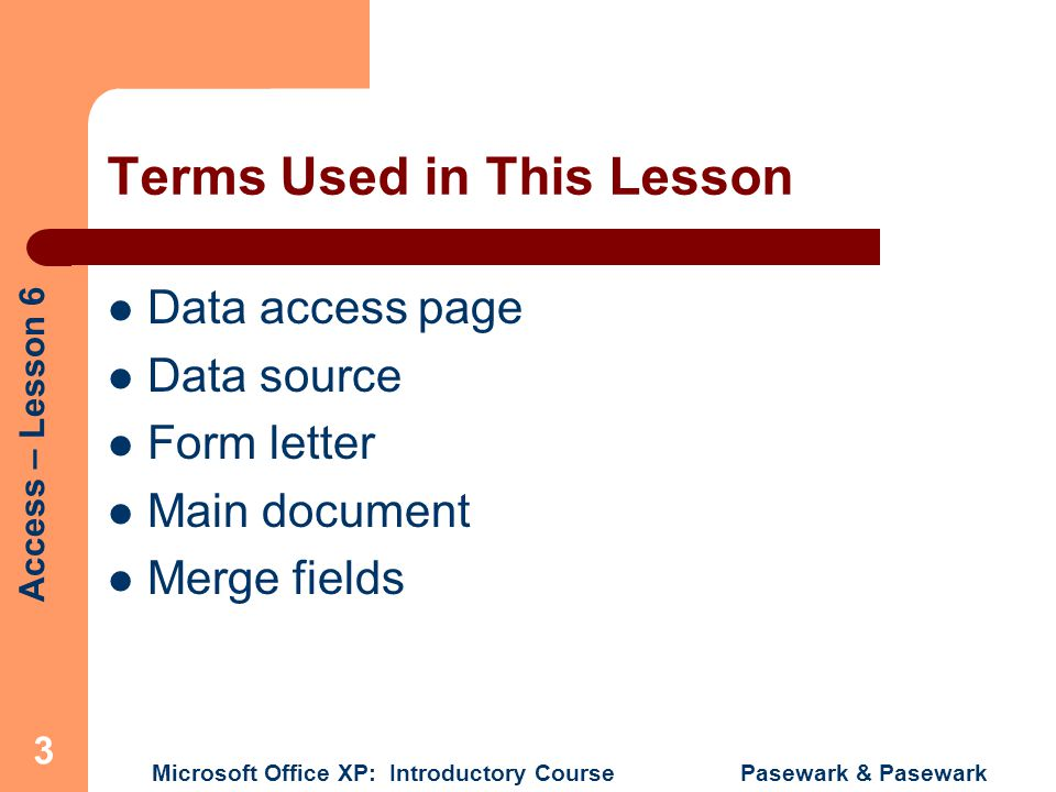 Access – Lesson 6 Microsoft Office XP: Introductory Course Pasewark & Pasewark 3 Terms Used in This Lesson Data access page Data source Form letter Main document Merge fields