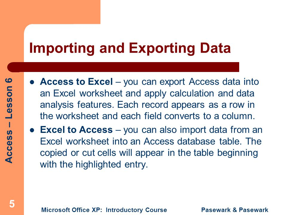 Access – Lesson 6 Microsoft Office XP: Introductory Course Pasewark & Pasewark 5 Importing and Exporting Data Access to Excel – you can export Access data into an Excel worksheet and apply calculation and data analysis features.