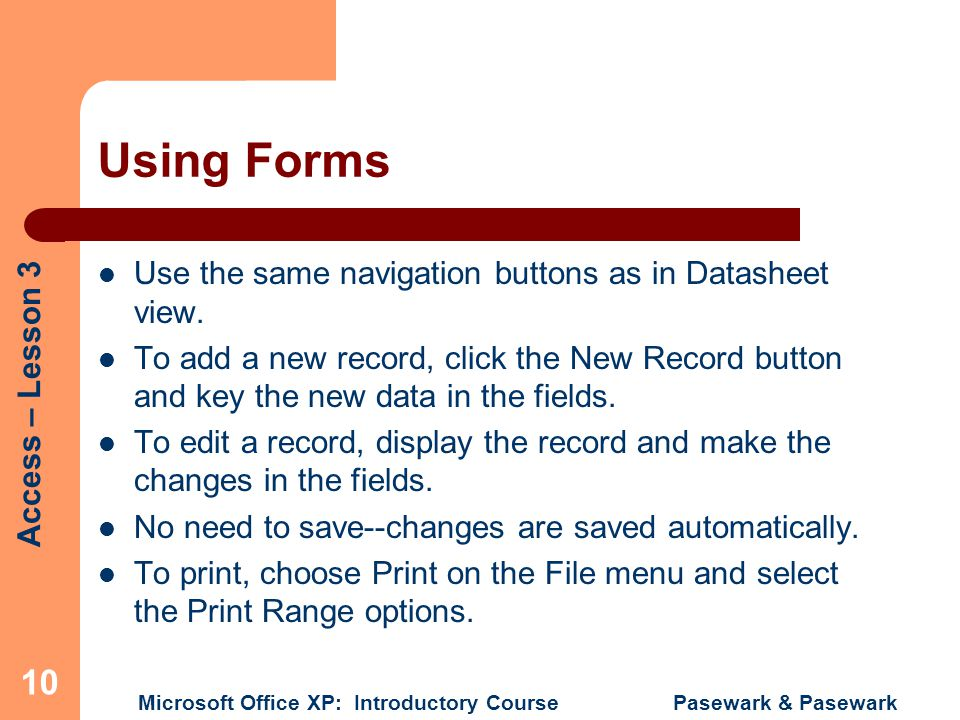 Access – Lesson 3 Microsoft Office XP: Introductory Course Pasewark & Pasewark 10 Using Forms Use the same navigation buttons as in Datasheet view. To