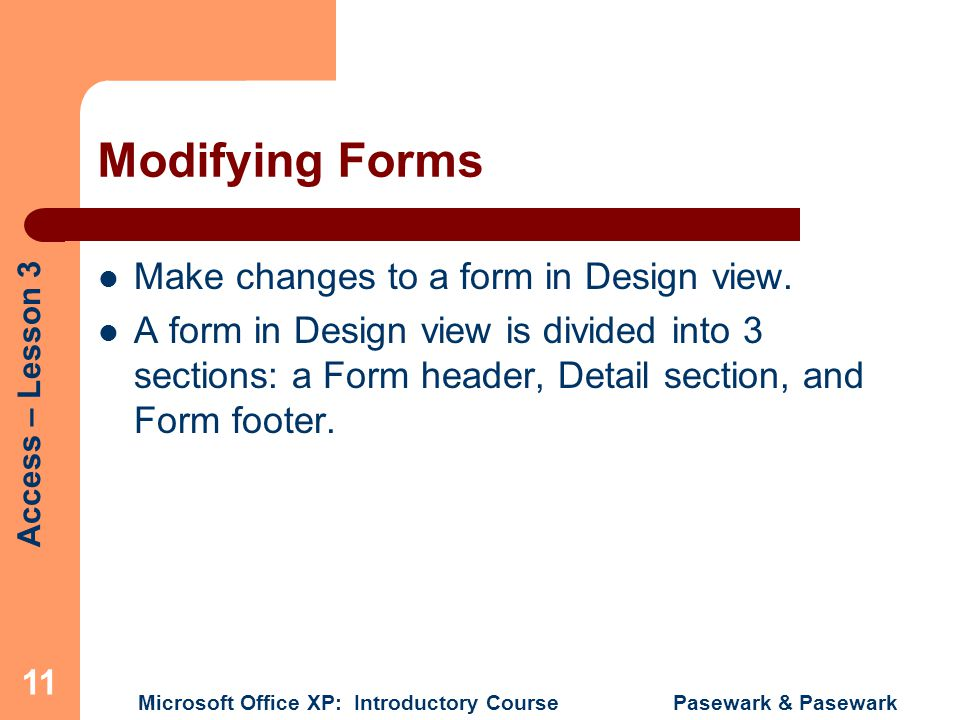 Access – Lesson 3 Microsoft Office XP: Introductory Course Pasewark & Pasewark 11 Modifying Forms Make changes to a form in Design view. A form in Des