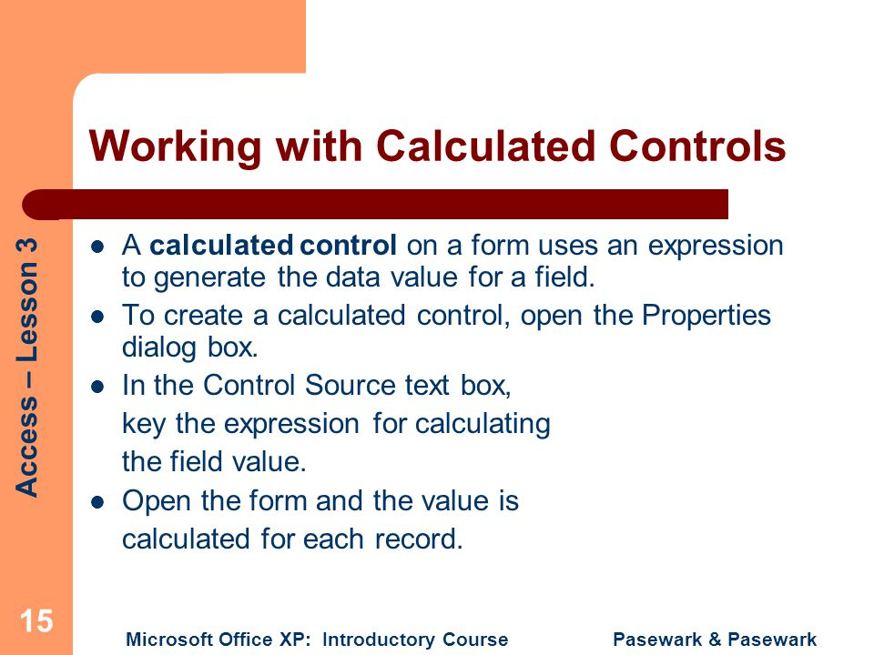 Access – Lesson 3 Microsoft Office XP: Introductory Course Pasewark & Pasewark 15 Working with Calculated Controls A calculated control on a form uses