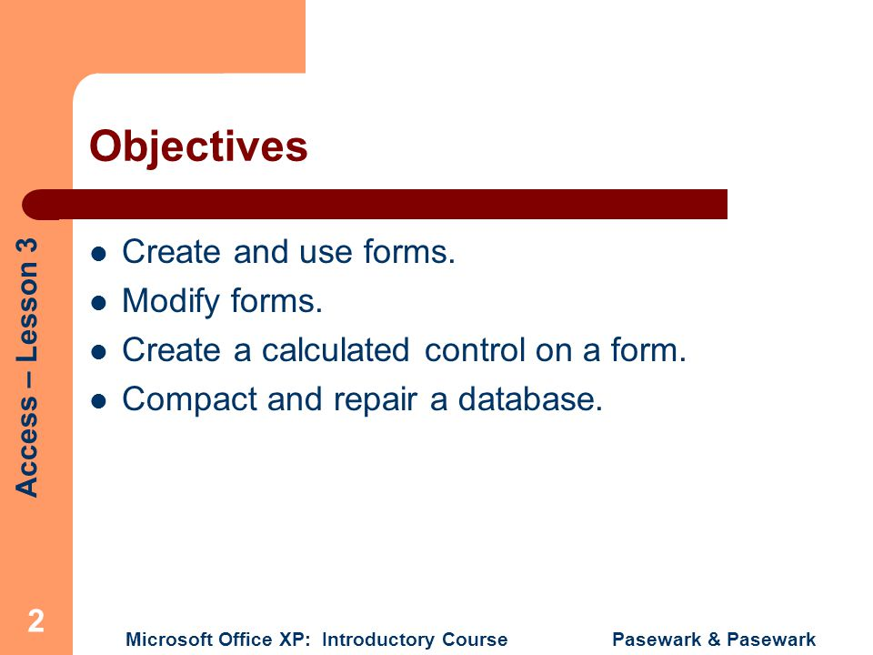 Access – Lesson 3 Microsoft Office XP: Introductory Course Pasewark & Pasewark 3 Terms Used in This Lesson Bound control Calculated control Detail Form header Form footer Unbound control