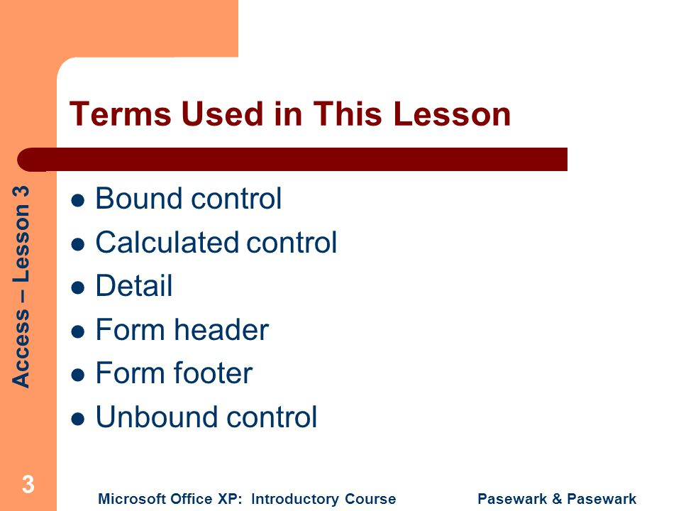 Access – Lesson 3 Microsoft Office XP: Introductory Course Pasewark & Pasewark 3 Terms Used in This Lesson Bound control Calculated control Detail For