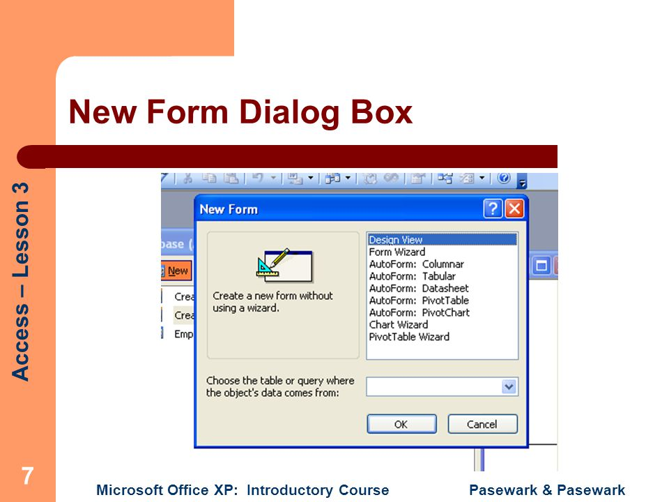 Access – Lesson 3 Microsoft Office XP: Introductory Course Pasewark & Pasewark 7 New Form Dialog Box