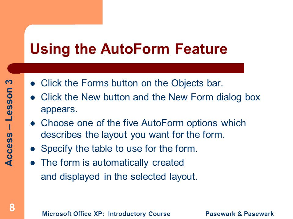 Access – Lesson 3 Microsoft Office XP: Introductory Course Pasewark & Pasewark 8 Using the AutoForm Feature Click the Forms button on the Objects bar.