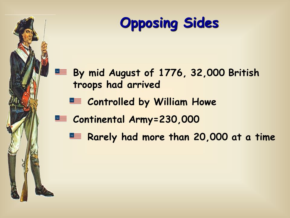 By mid August of 1776, 32,000 British troops had arrived Controlled by William Howe Continental Army=230,000 Rarely had more than 20,000 at a time
