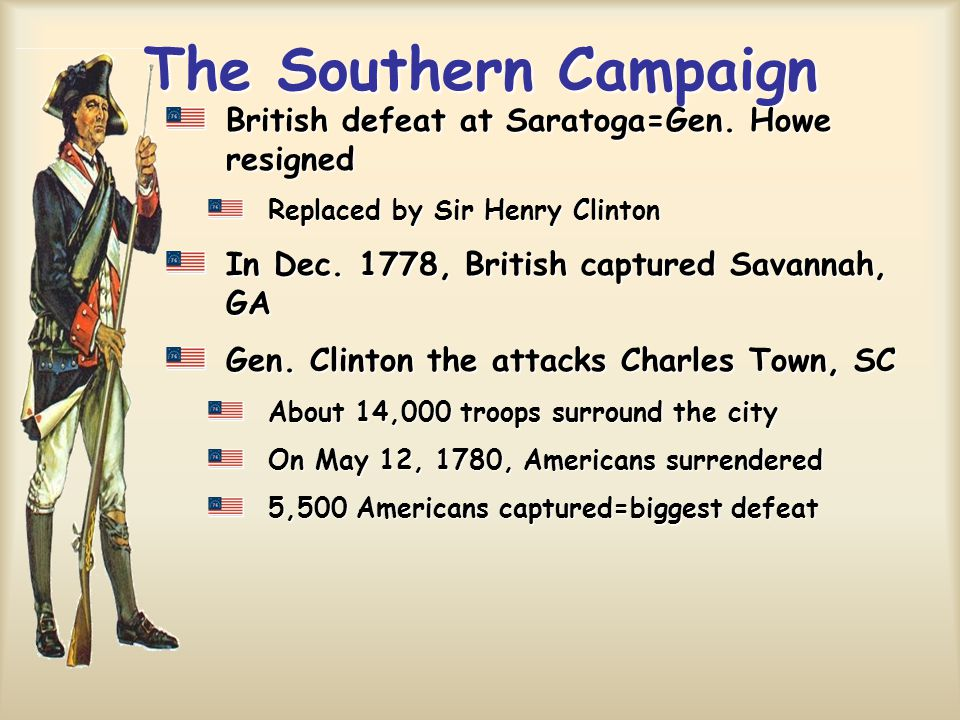 The Southern Campaign British defeat at Saratoga=Gen. Howe resigned Replaced by Sir Henry Clinton In Dec. 1778, British captured Savannah, GA Gen. Cli