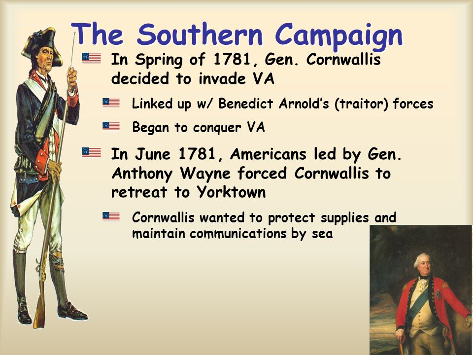 The Southern Campaign In Spring of 1781, Gen. Cornwallis decided to invade VA Linked up w/ Benedict Arnold's (traitor) forces Began to conquer VA In J