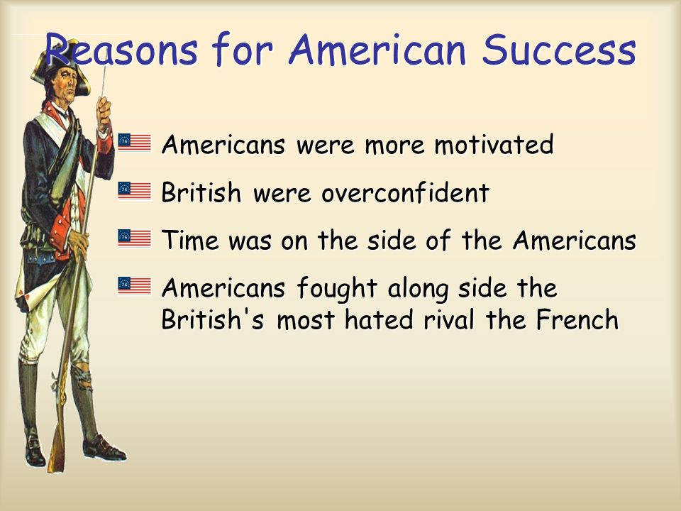 Reasons for American Success Americans were more motivated British were overconfident Time was on the side of the Americans Americans fought along sid