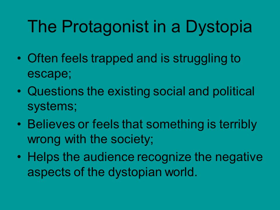 The Protagonist in a Dystopia Often feels trapped and is struggling to escape; Questions the existing social and political systems; Believes or feels