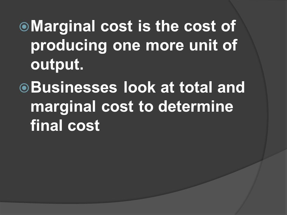  Marginal cost is the cost of producing one more unit of output.  Businesses look at total and marginal cost to determine final cost